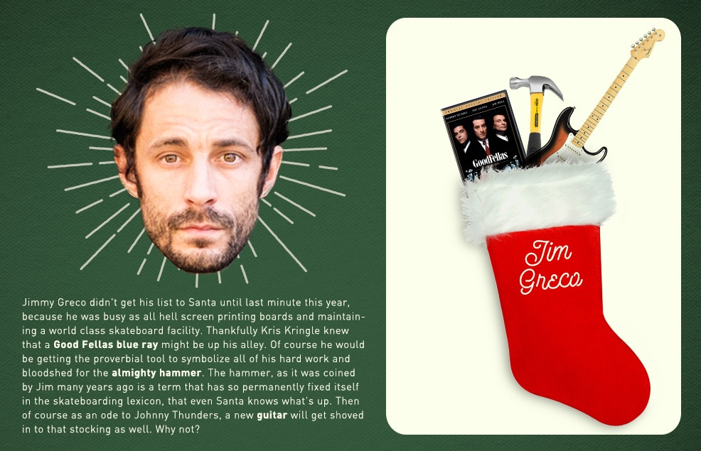 Jimmy Greco didn't get his list to Santa until last minute this year, because he was busy as all hell screen printing boards and maintaining a world class skateboard facility.